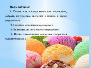 Цель работы: 1. Узнать, как и когда появилось мороженое, собрать интересные с
