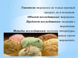 Гипотеза: мороженое не только вкусный продукт, но и полезный. Объект исследов