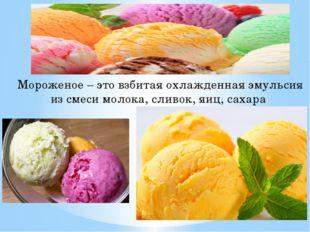 Мороженое – это взбитая охлажденная эмульсия из смеси молока, сливок, яиц, са
