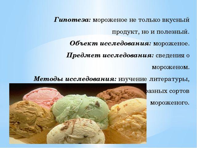 Гипотеза: мороженое не только вкусный продукт, но и полезный. Объект исследов...