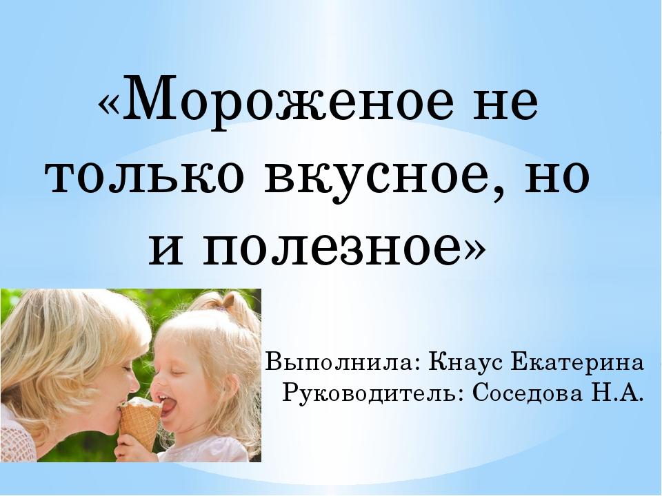 «Мороженое не только вкусное, но и полезное» Выполнила: Кнаус Екатерина Руков...