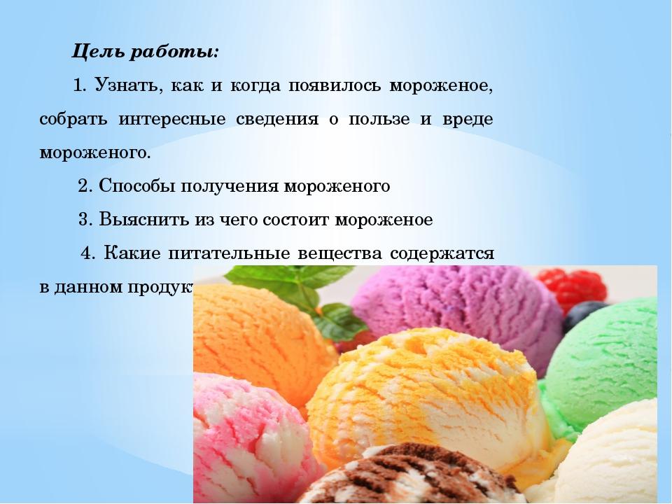 Цель работы: 1. Узнать, как и когда появилось мороженое, собрать интересные с...