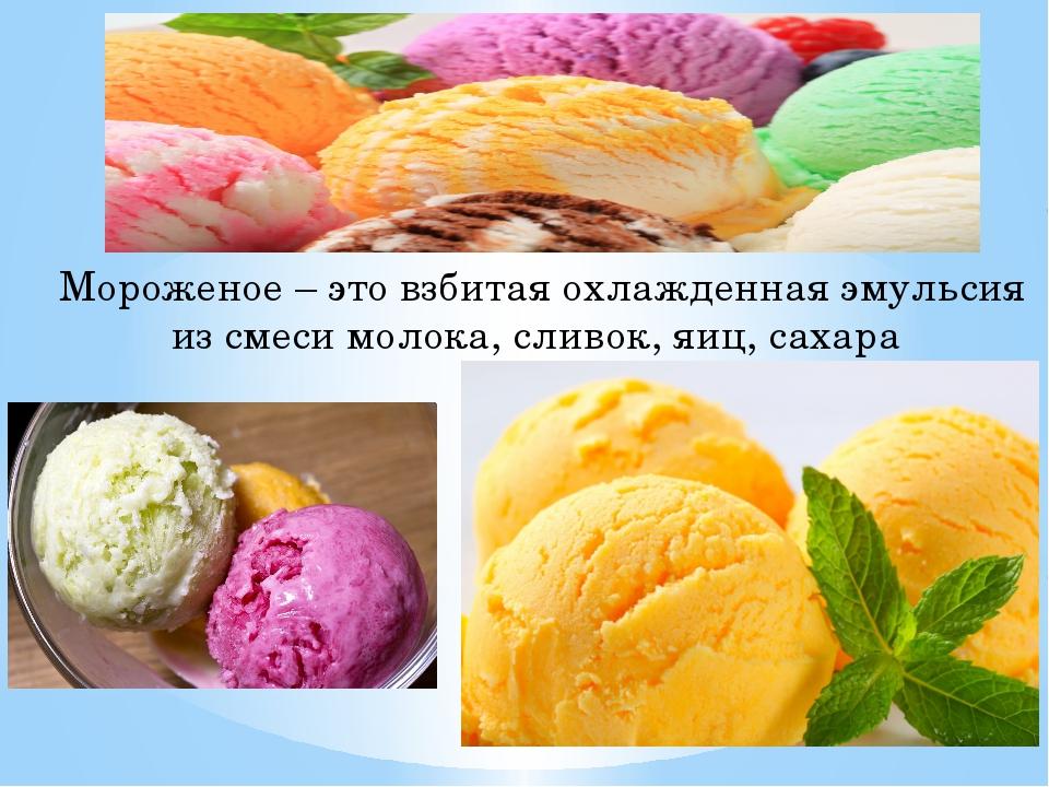 Мороженое – это взбитая охлажденная эмульсия из смеси молока, сливок, яиц, са...