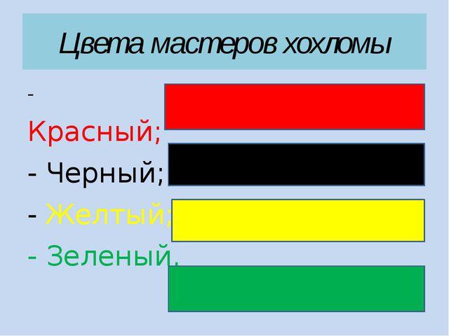 Цвета мастеров хохломы - Красный; - Черный; - Желтый; - Зеленый.