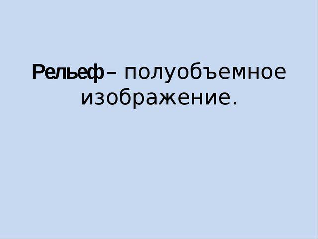 Рельеф – полуобъемное изображение.