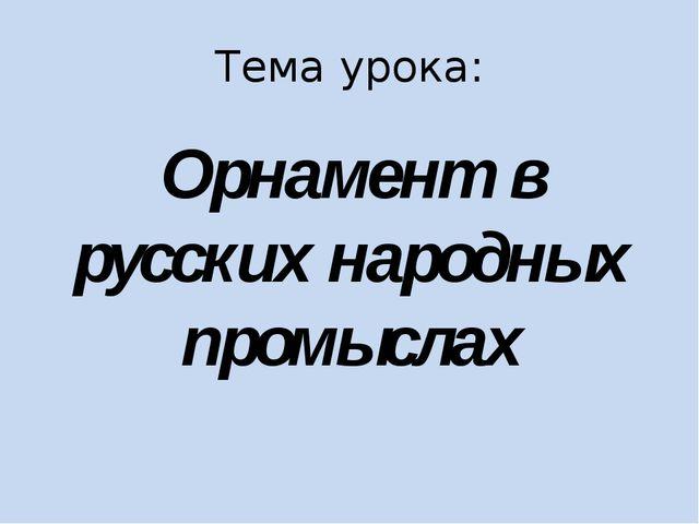 Тема урока: Орнамент в русских народных промыслах