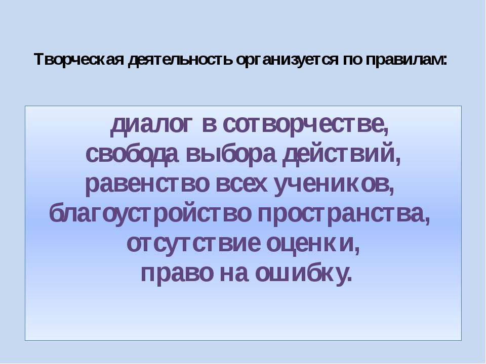 Творческая деятельность организуется по правилам:  диалог в сотворчестве, с...