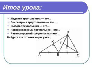 Итог урока: Медиана треугольника — это... Биссектриса треугольника — это... В