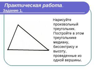 Практическая работа. Задание 1. Нарисуйте произвольный треугольник. Постройт