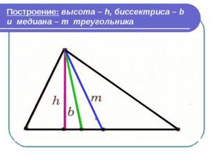 Построение: высота – h, биссектриса – b и медиана – m треугольника