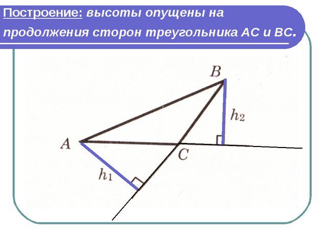 Построение: высоты опущены на продолжения сторон треугольника АС и ВС.