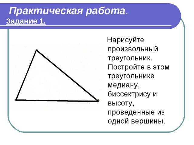 Практическая работа. Задание 1. Нарисуйте произвольный треугольник. Постройт...