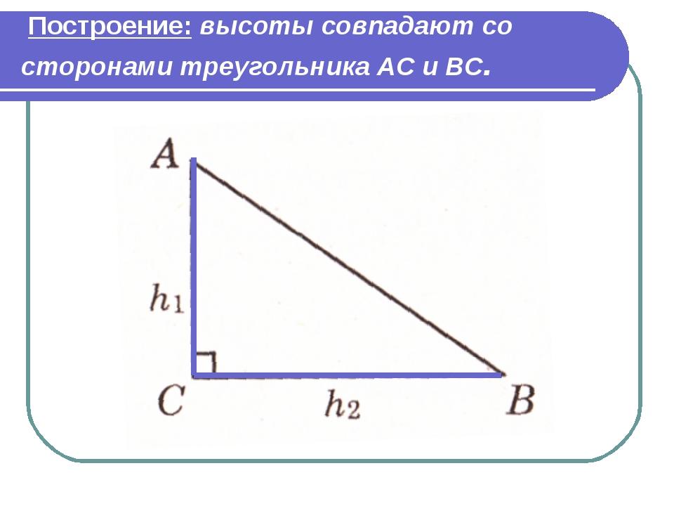 Построение: высоты совпадают со сторонами треугольника АС и ВС.