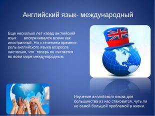 Английский язык- международный Еще несколько лет назад английский язык воспр