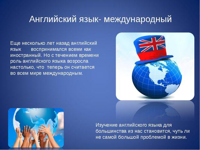 Английский язык- международный Еще несколько лет назад английский язык воспр...