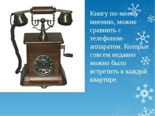 Книгу по-моему мнению, можно сравнить с телефоном- аппаратом. Которые совсем