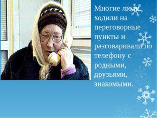Многие люди ходили на переговорные пункты и разговаривали по телефону с родны