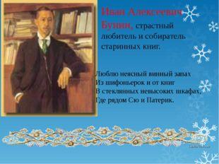 Иван Алексеевич Бунин, страстный любитель и собиратель старинных книг. Люблю