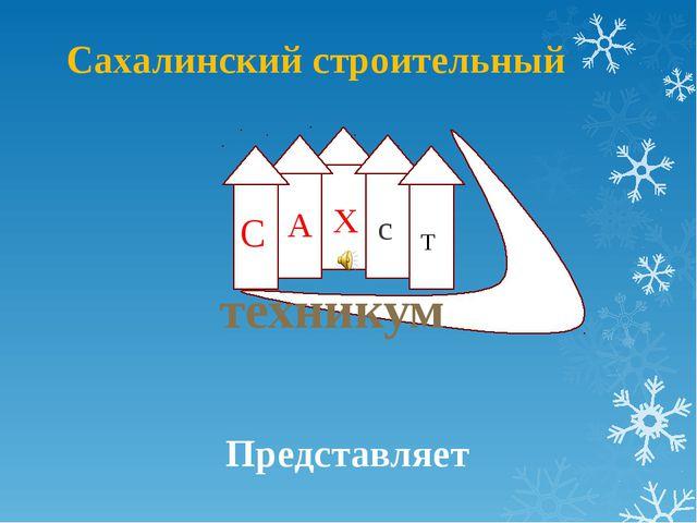 Сахалинский строительный техникум С А Х с Т Представляет