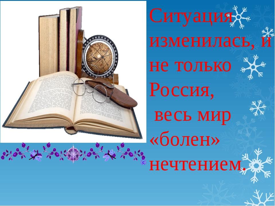 Ситуация изменилась, и не только Россия, весь мир «болен» нечтением.