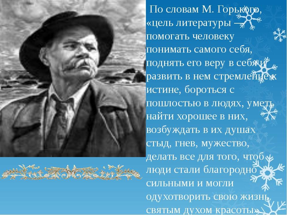 По словам М. Горького, «цель литературы — помогать человеку понимать самого...