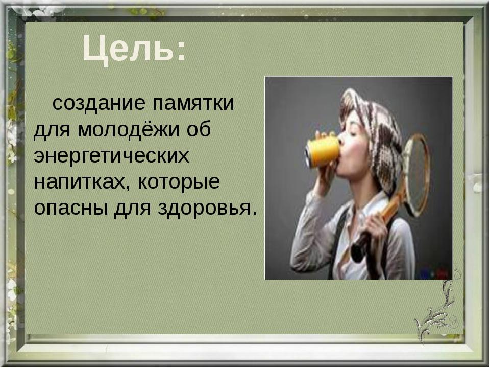 Цель: создание памятки для молодёжи об энергетических напитках, которые опасн...
