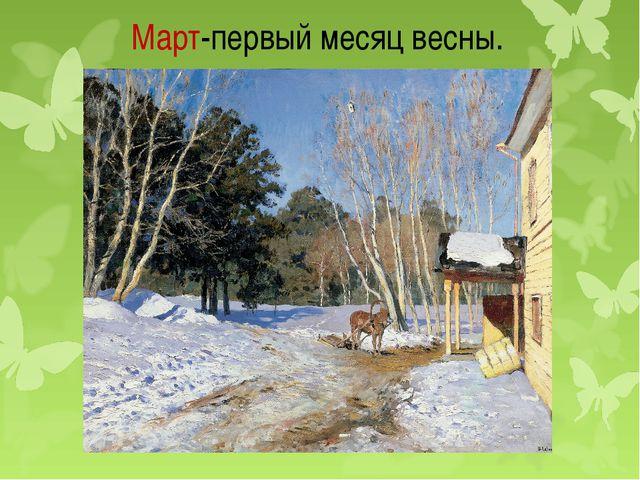 Март-первый месяц весны.
