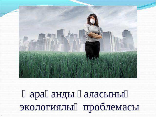 Қарағанды қаласының экологиялық проблемасы