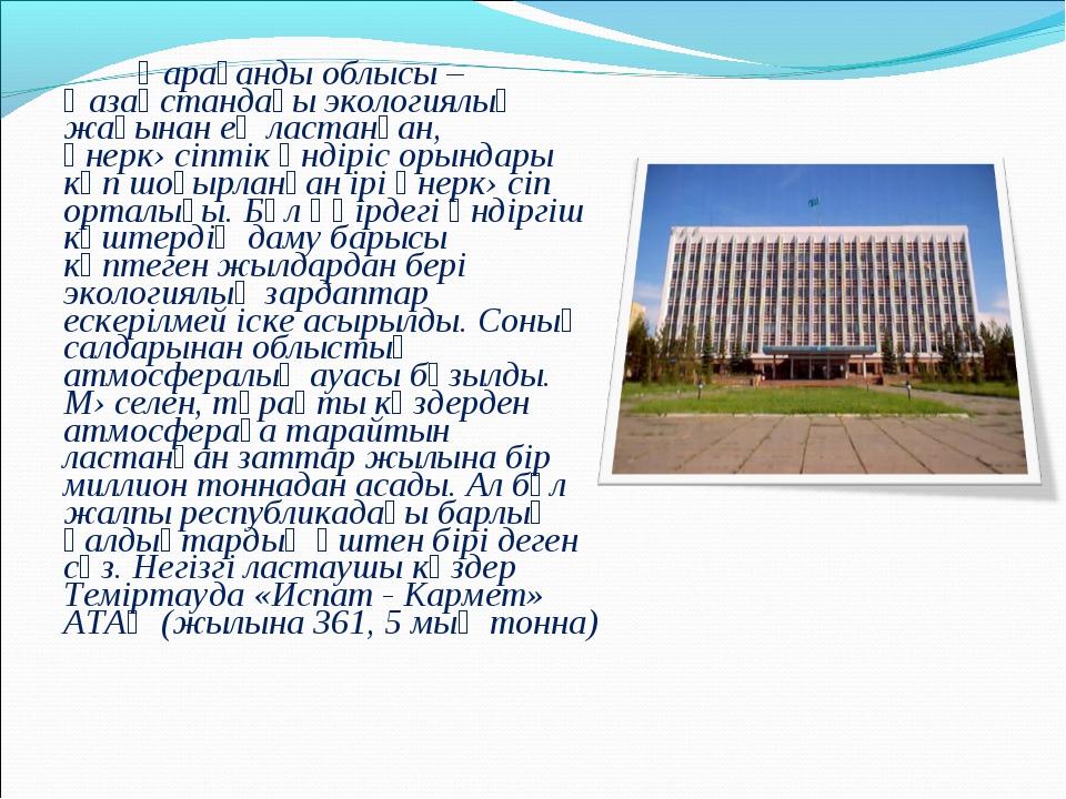 Қарағанды облысы – Қазақстандағы экологиялық жағынан ең ластанған, өнеркəсі...