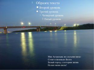 Мне Астрахань не слухами мила- Стоит в низовьях Волги Белый город, с которым