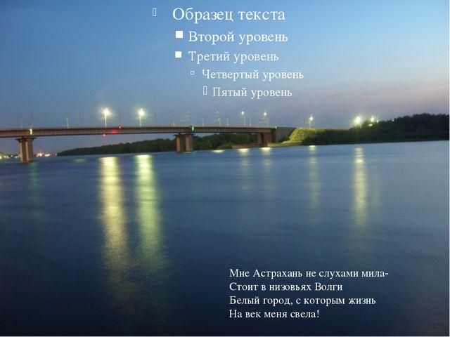 Мне Астрахань не слухами мила- Стоит в низовьях Волги Белый город, с которым...