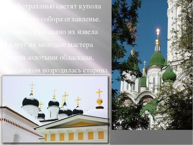 Над Астраханью светят купола Успенского собора оглавленье. Казалось, ржа дав...