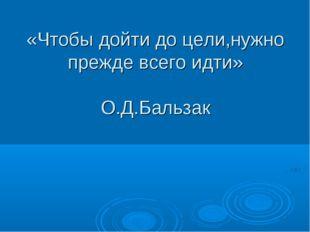 «Чтобы дойти до цели,нужно прежде всего идти» О.Д.Бальзак