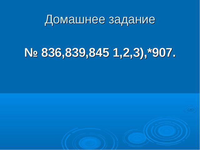 Домашнее задание № 836,839,845 1,2,3),*907.