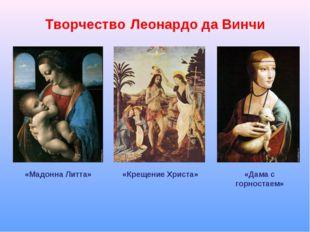 Творчество Леонардо да Винчи «Мадонна Литта» «Крещение Христа» «Дама с горнос