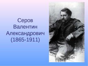 Серов Валентин Александрович (1865-1911)