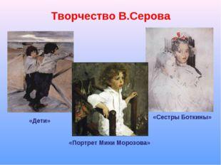 Творчество В.Серова «Дети» «Портрет Мики Морозова» «Сестры Боткины»