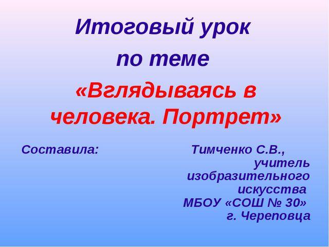 Итоговый урок по теме «Вглядываясь в человека. Портрет» Составила: Тимченко...