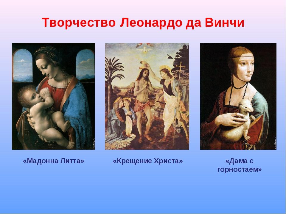 Творчество Леонардо да Винчи «Мадонна Литта» «Крещение Христа» «Дама с горнос...