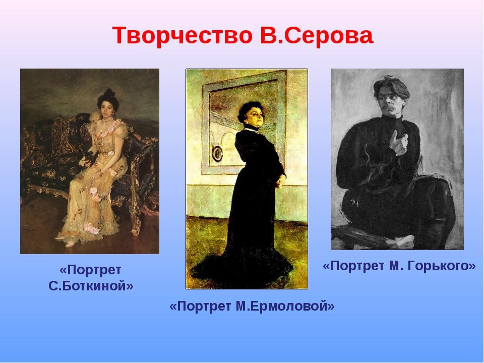 Творчество В.Серова «Портрет С.Боткиной» «Портрет М.Ермоловой» «Портрет М. Го...