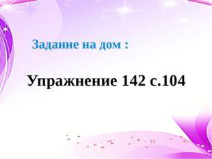 Задание на дом : Упражнение 142 с.104