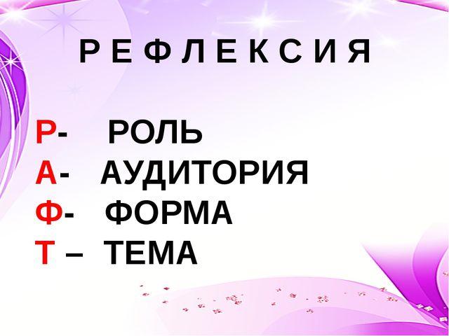 Р Е Ф Л Е К С И Я Р- РОЛЬ А- АУДИТОРИЯ Ф- ФОРМА Т – ТЕМА