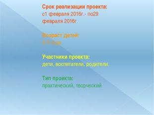 Срок реализации проекта: с1 февраля 2016г.- по29 февраля 2016г.  Возраст дет