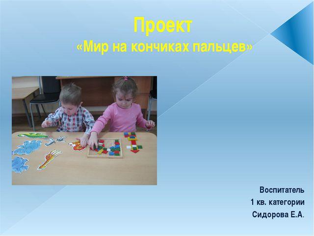 Проект «Мир на кончиках пальцев» Воспитатель 1 кв. категории Сидорова Е.А.
