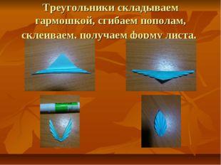Треугольники складываем гармошкой, сгибаем пополам, склеиваем, получаем форму