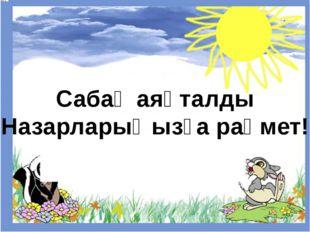 Сабақ аяқталды Назарларыңызға рақмет!