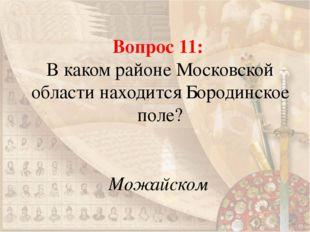Вопрос 11: В каком районе Московской области находится Бородинское поле? Можа