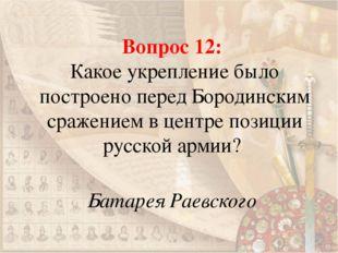 Вопрос 12: Какое укрепление было построено перед Бородинским сражением в цент