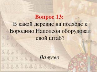 Вопрос 13: В какой деревне на подходе к Бородино Наполеон оборудовал свой шта