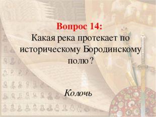 Вопрос 14: Какая река протекает по историческому Бородинскому полю? Колочь